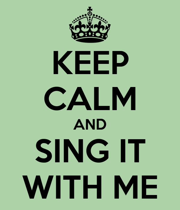 KEEP CALM AND SING IT WITH ME