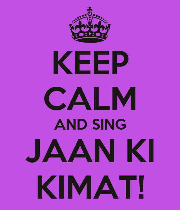 KEEP CALM AND SING JAAN KI KIMAT!