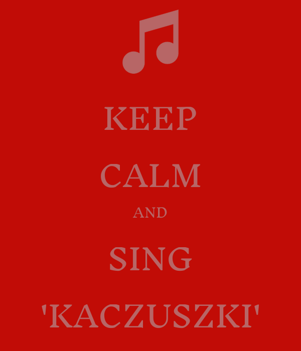 KEEP CALM AND SING 'KACZUSZKI'