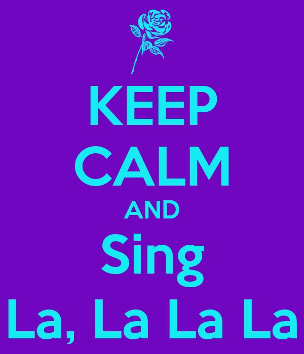 KEEP CALM AND Sing La, La La La