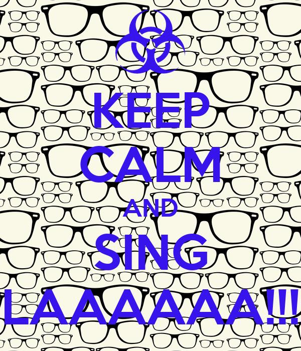 KEEP CALM AND SING LAAAAAA!!!