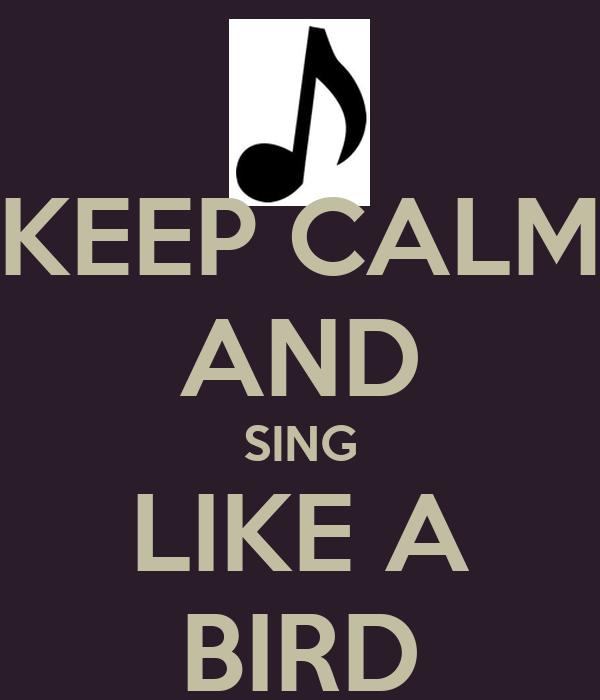 KEEP CALM AND SING LIKE A BIRD