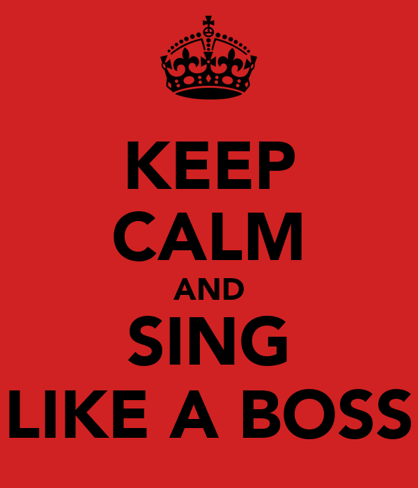 KEEP CALM AND SING LIKE A BOSS