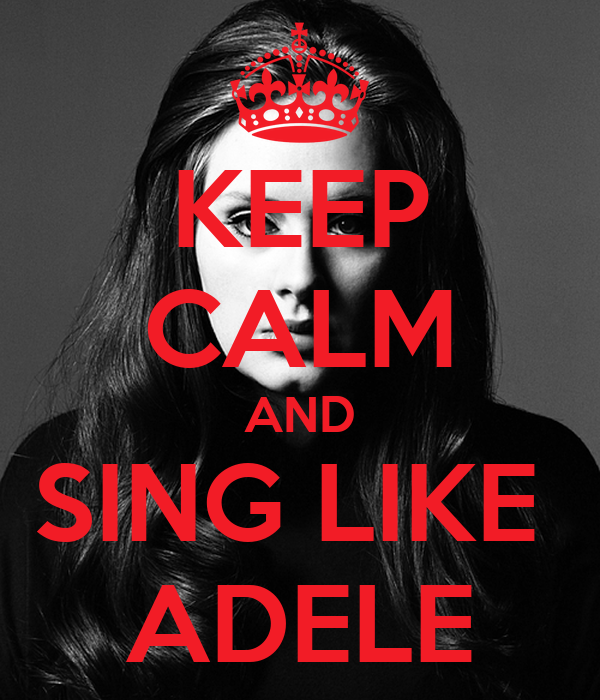 KEEP CALM AND SING LIKE  ADELE