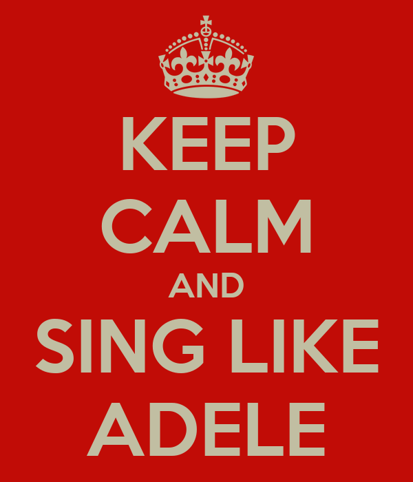 KEEP CALM AND SING LIKE ADELE