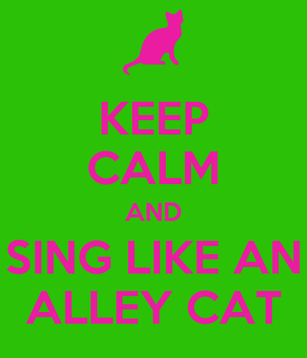 KEEP CALM AND SING LIKE AN ALLEY CAT