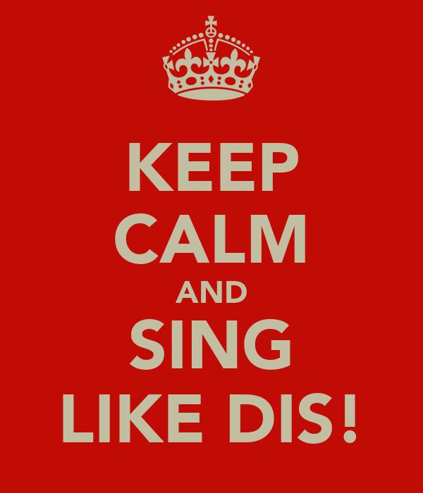 KEEP CALM AND SING LIKE DIS!