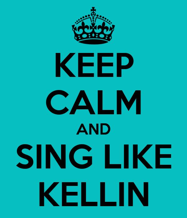 KEEP CALM AND SING LIKE KELLIN