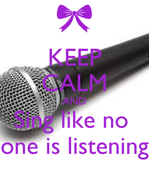 KEEP CALM AND Sing like no  one is listening
