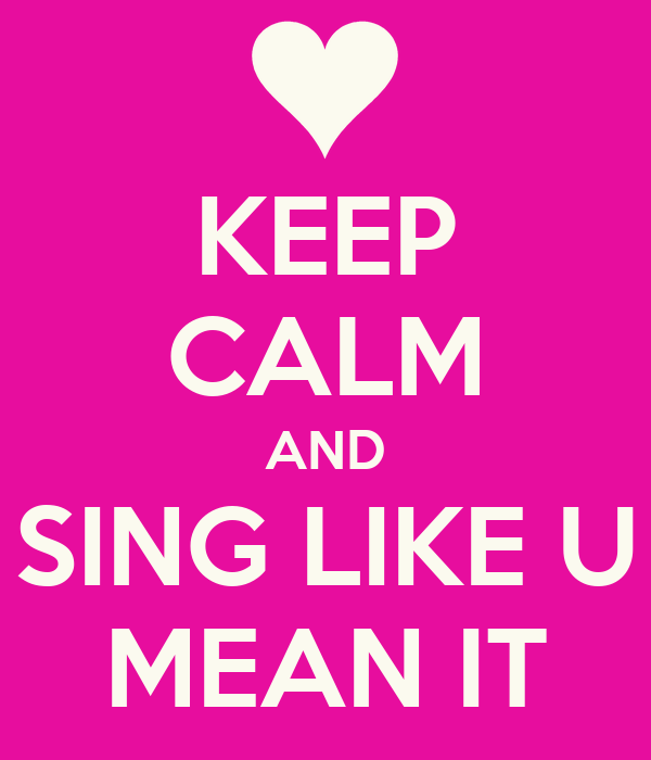 KEEP CALM AND SING LIKE U MEAN IT