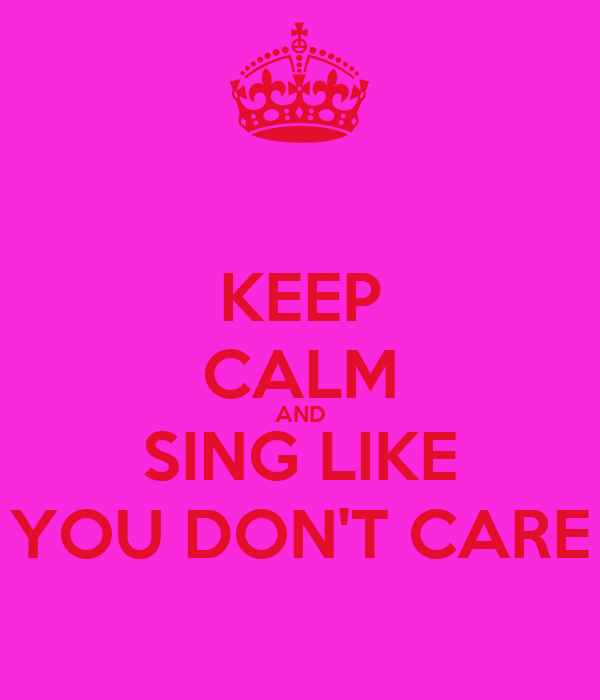KEEP CALM AND SING LIKE YOU DON'T CARE