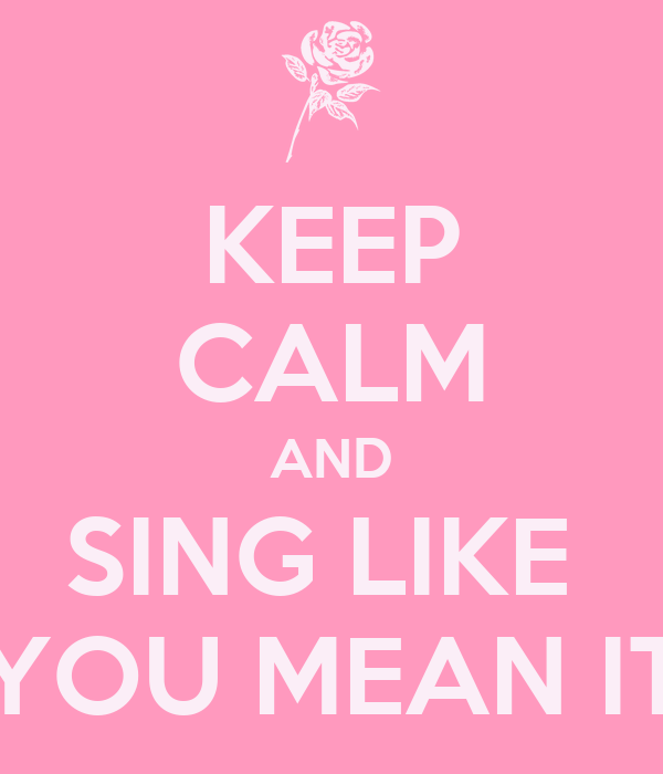 KEEP CALM AND SING LIKE  YOU MEAN IT