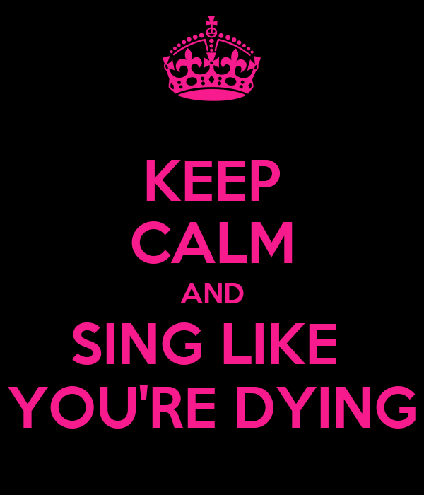 KEEP CALM AND SING LIKE  YOU'RE DYING