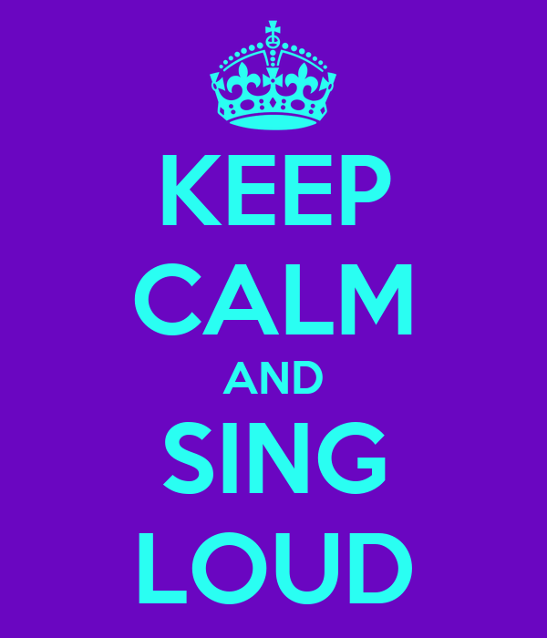 KEEP CALM AND SING LOUD