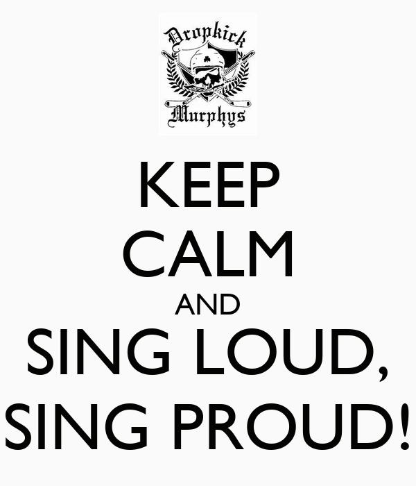KEEP CALM AND SING LOUD, SING PROUD!