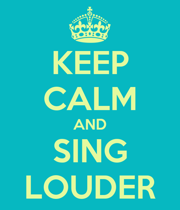 KEEP CALM AND SING LOUDER