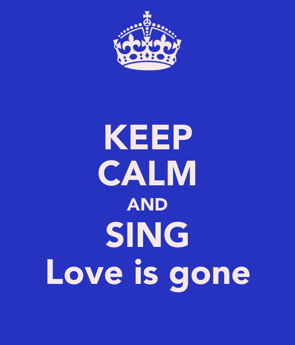 KEEP CALM AND SING Love is gone
