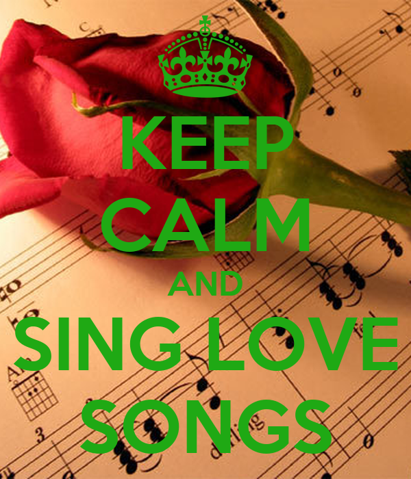 KEEP CALM AND SING LOVE SONGS