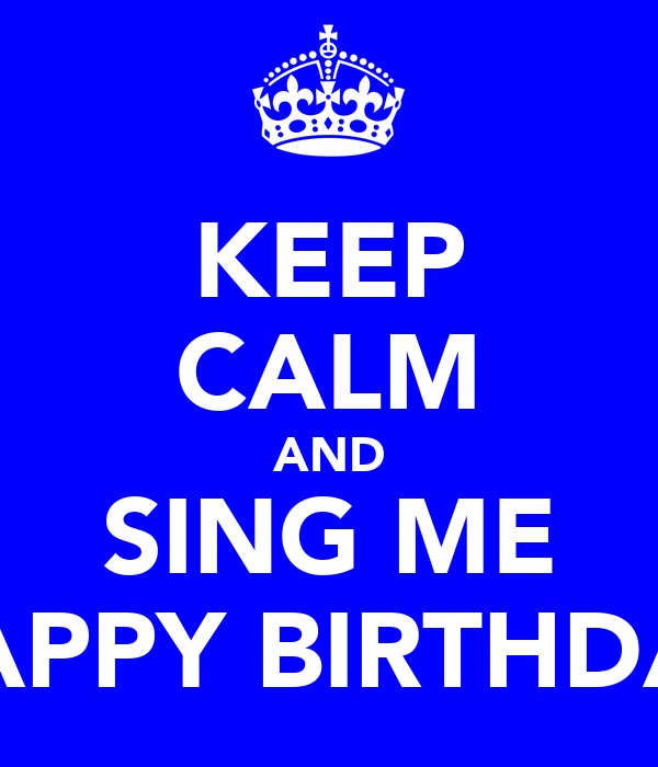 KEEP CALM AND SING ME HAPPY BIRTHDAY