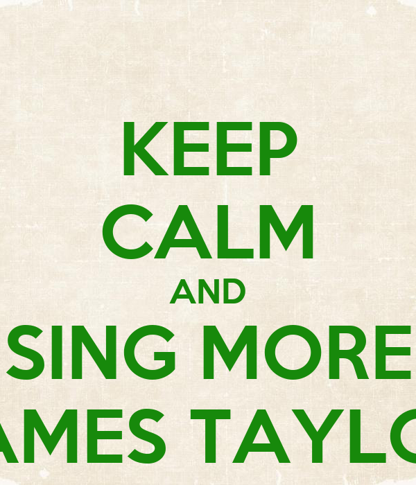 KEEP CALM AND SING MORE JAMES TAYLOR