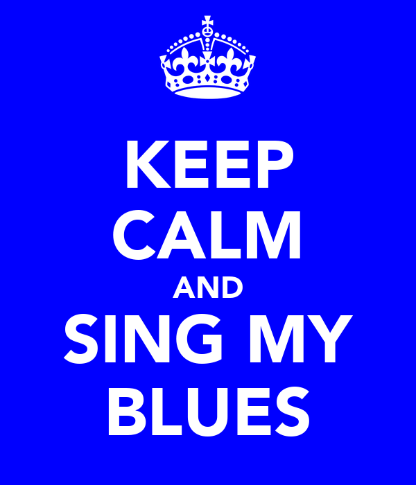 KEEP CALM AND SING MY BLUES