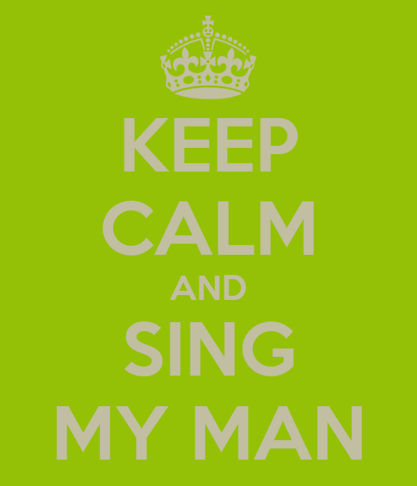 KEEP CALM AND SING MY MAN