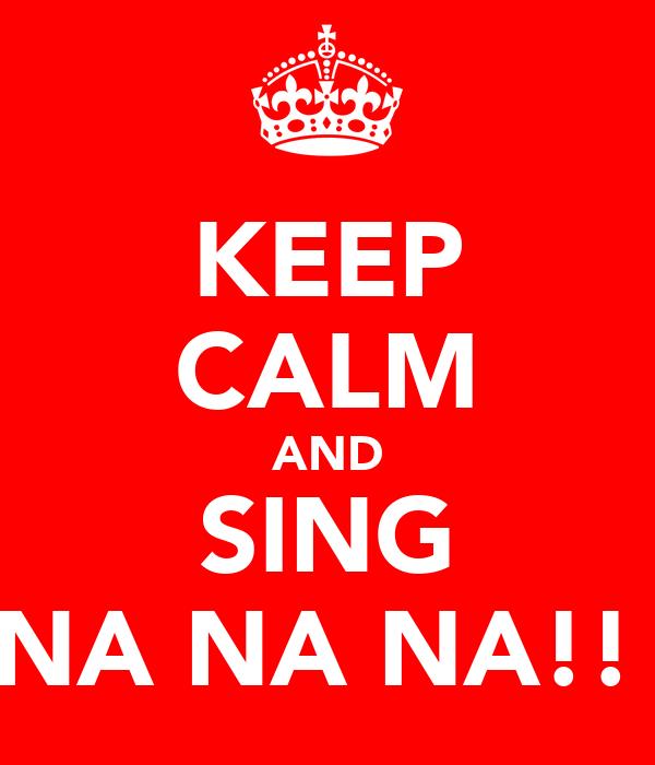 KEEP CALM AND SING NA NA NA!!