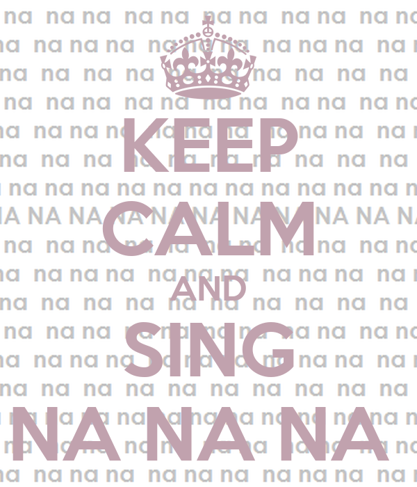 KEEP CALM AND SING NA NA NA