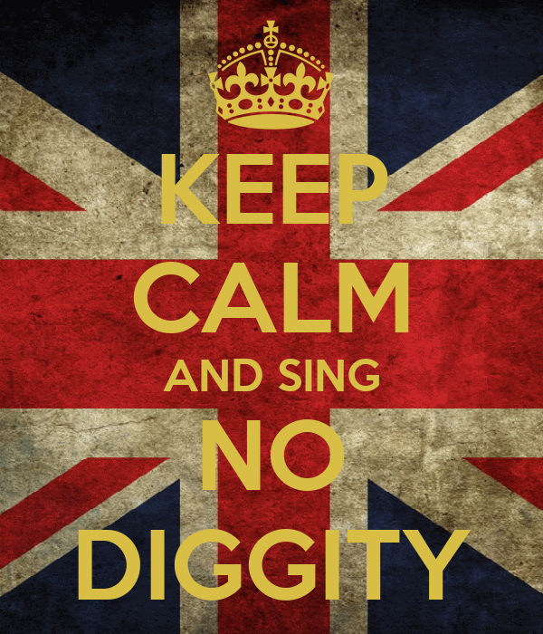 KEEP CALM AND SING NO DIGGITY
