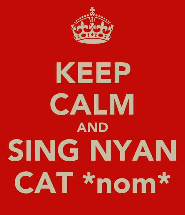 KEEP CALM AND SING NYAN CAT *nom*