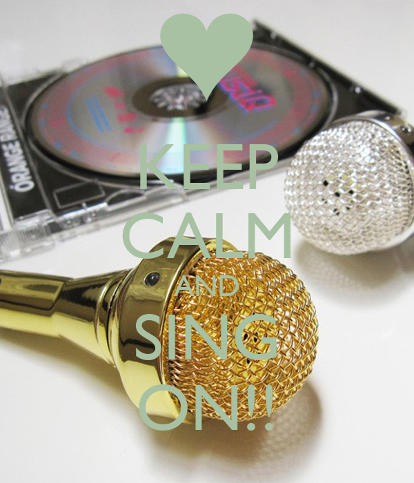 KEEP CALM AND SING ON!!