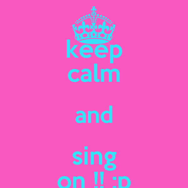 keep calm and sing on !! :p