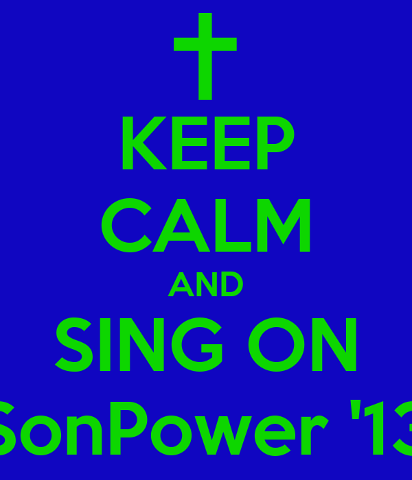 KEEP CALM AND SING ON SonPower '13