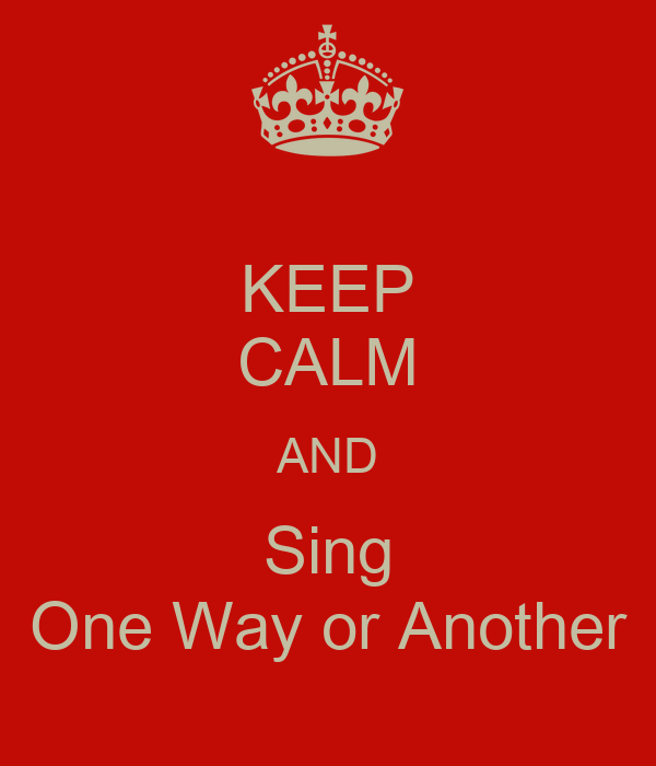 KEEP CALM AND Sing One Way or Another