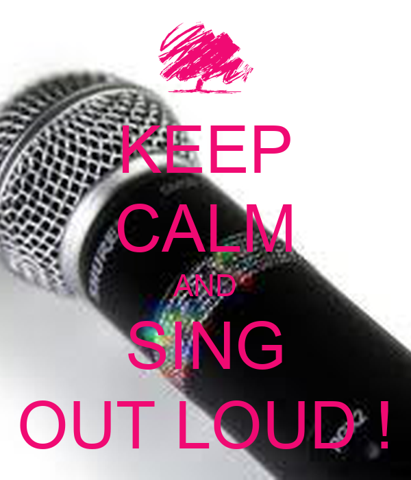 KEEP CALM AND SING OUT LOUD !