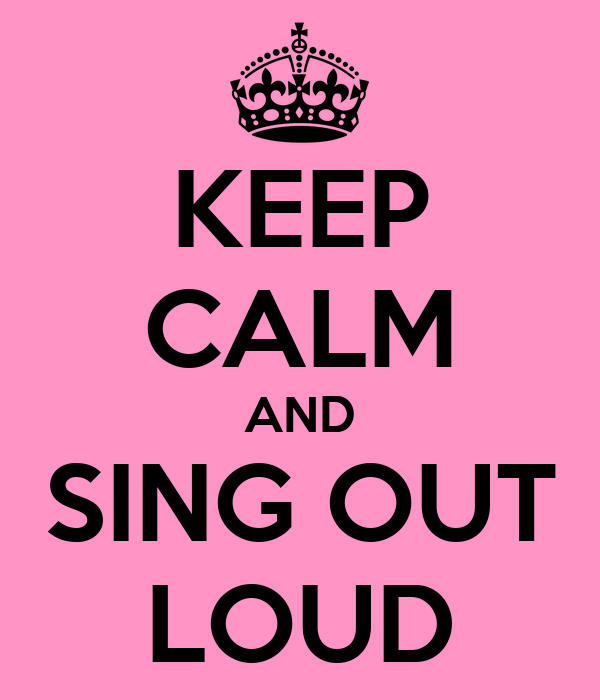 KEEP CALM AND SING OUT LOUD