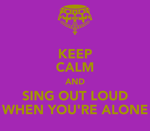 KEEP CALM AND SING OUT LOUD WHEN YOU'RE ALONE