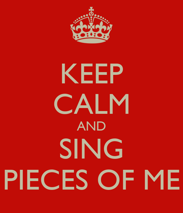 KEEP CALM AND SING PIECES OF ME