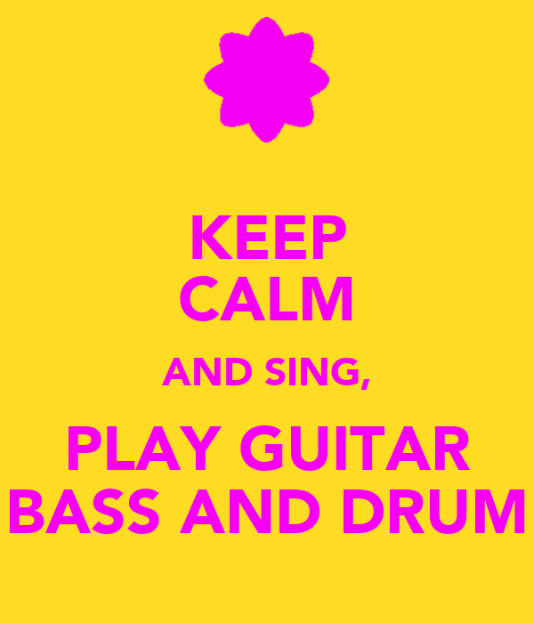 KEEP CALM AND SING, PLAY GUITAR BASS AND DRUM