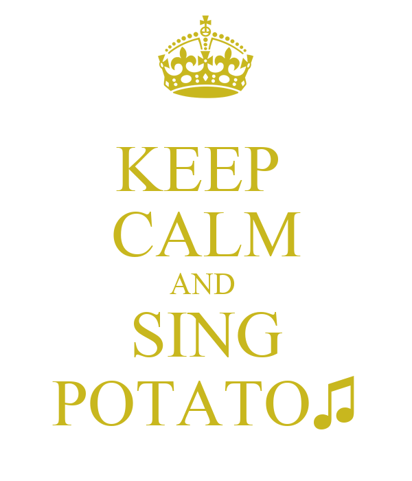 KEEP  CALM AND  SING POTATO♫