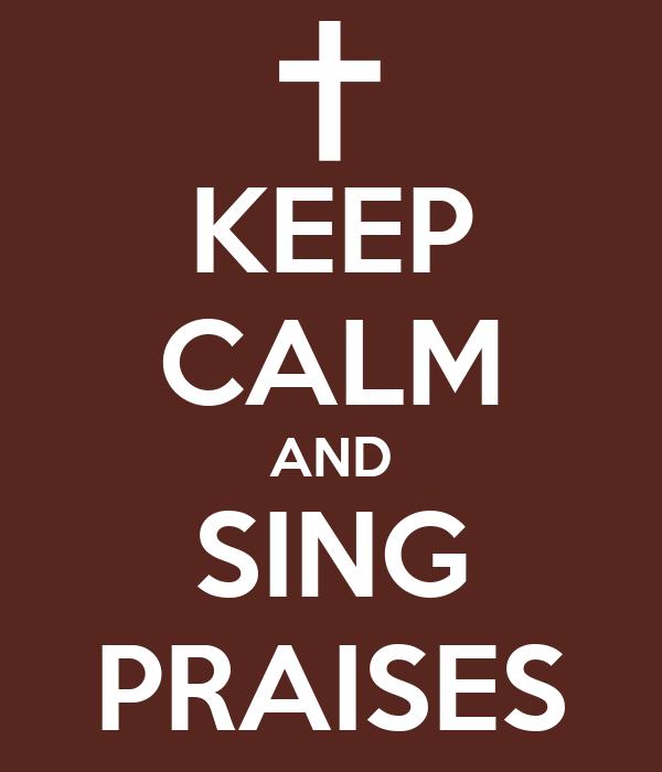 KEEP CALM AND SING PRAISES