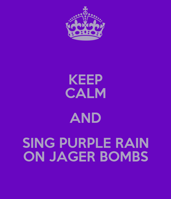 KEEP CALM AND SING PURPLE RAIN ON JAGER BOMBS