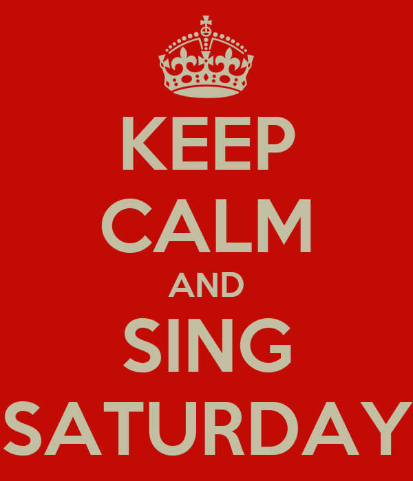 KEEP CALM AND SING SATURDAY
