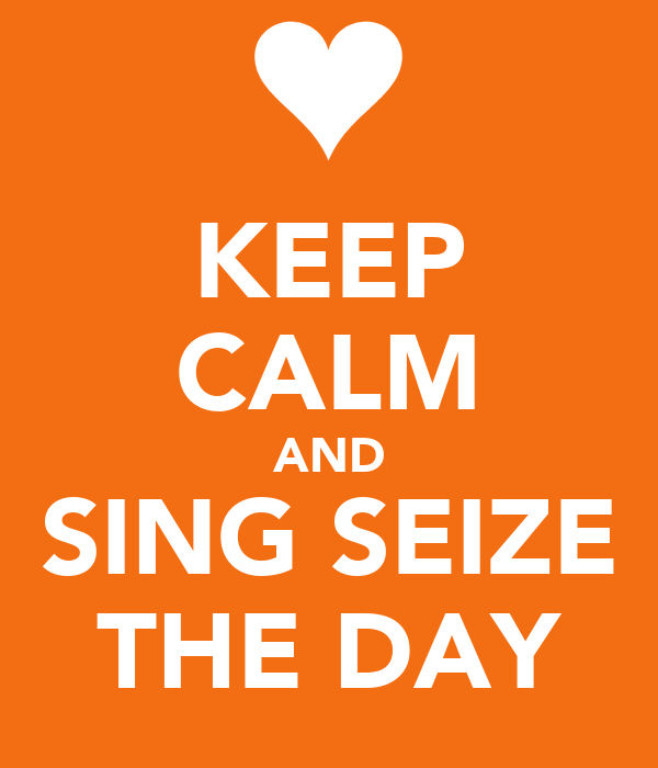 KEEP CALM AND SING SEIZE THE DAY