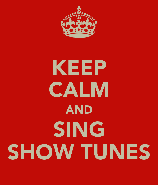 KEEP CALM AND SING SHOW TUNES
