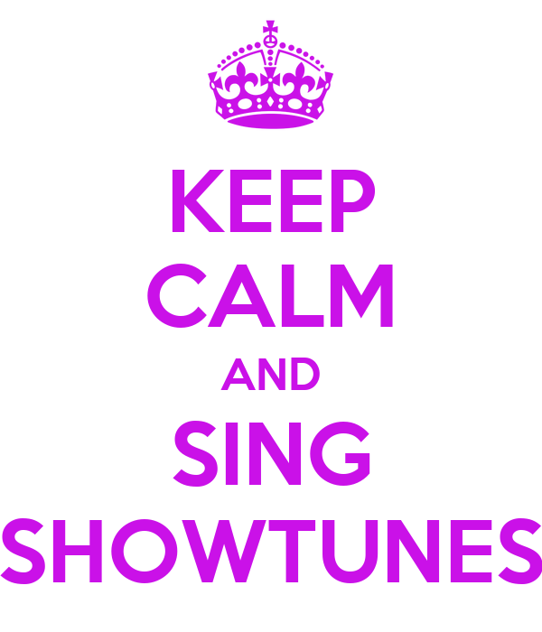 KEEP CALM AND SING SHOWTUNES