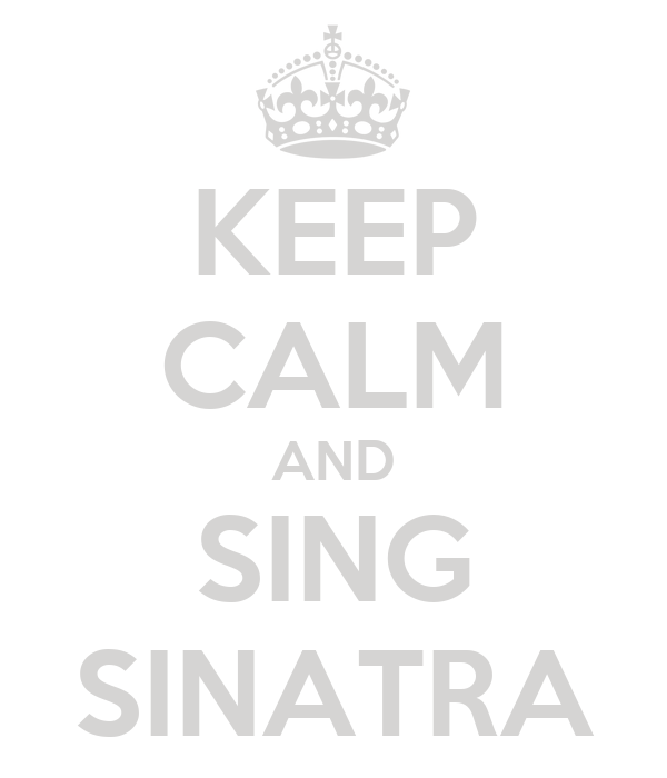 KEEP CALM AND SING SINATRA