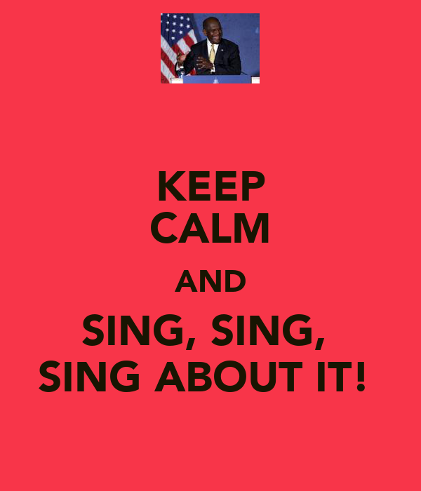 KEEP CALM AND SING, SING,  SING ABOUT IT!