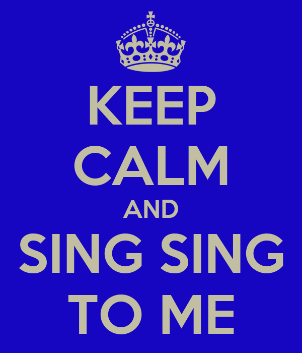 KEEP CALM AND SING SING TO ME