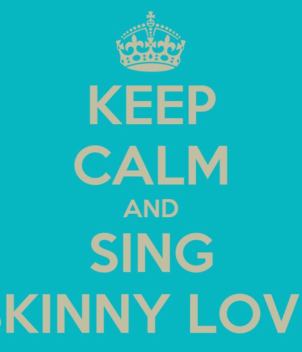 KEEP CALM AND SING SKINNY LOVE